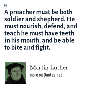 Martin Luther: A preacher must be both soldier and shepherd. He must nourish, defend, and teach he must have teeth in his mouth, and be able to bite and fight.