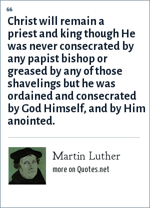 Martin Luther: Christ will remain a priest and king though He was never consecrated by any papist bishop or greased by any of those shavelings but he was ordained and consecrated by God Himself, and by Him anointed.