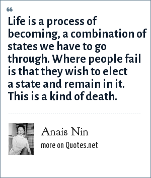 Anais Nin: Life is a process of becoming, a combination of states we have to go through. Where people fail is that they wish to elect a state and remain in it. This is a kind of death.