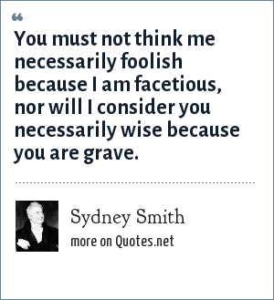 Sydney Smith: You must not think me necessarily foolish because I am facetious, nor will I consider you necessarily wise because you are grave.