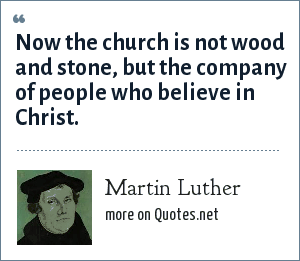 Martin Luther: Now the church is not wood and stone, but the company of people who believe in Christ.