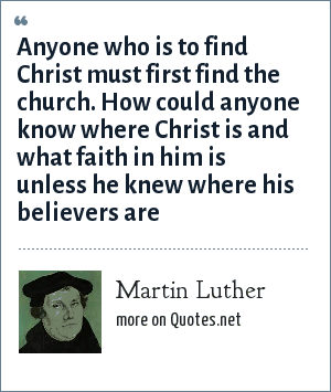 Martin Luther: Anyone who is to find Christ must first find the church. How could anyone know where Christ is and what faith in him is unless he knew where his believers are