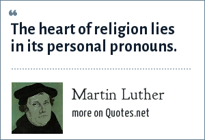 Martin Luther: The heart of religion lies in its personal pronouns.