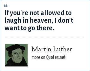 Martin Luther: If you're not allowed to laugh in heaven, I don't want to go there.
