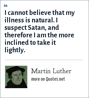 Martin Luther: I cannot believe that my illness is natural. I suspect Satan, and therefore I am the more inclined to take it lightly.