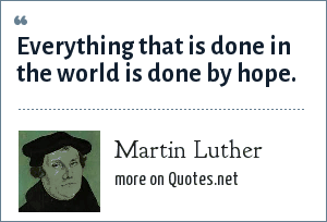 Martin Luther: Everything that is done in the world is done by hope.