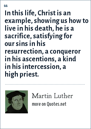 Martin Luther: In this life, Christ is an example, showing us how to live in his death, he is a sacrifice, satisfying for our sins in his resurrection, a conqueror in his ascentions, a kind in his intercession, a high priest.