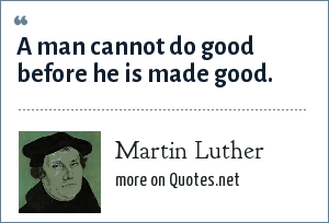 Martin Luther: A man cannot do good before he is made good.