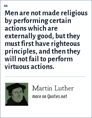 Martin Luther: Men are not made religious by performing certain actions which are externally good, but they must first have righteous principles, and then they will not fail to perform virtuous actions.