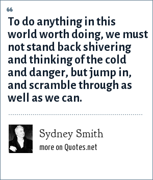 Sydney Smith: To do anything in this world worth doing, we must not stand back shivering and thinking of the cold and danger, but jump in, and scramble through as well as we can.
