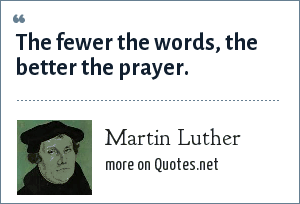 Martin Luther: The fewer the words, the better the prayer.