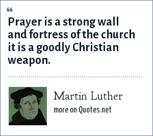 Martin Luther: Prayer is a strong wall and fortress of the church it is a goodly Christian weapon.