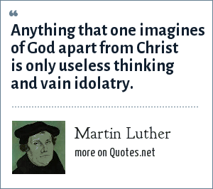 Martin Luther: Anything that one imagines of God apart from Christ is only useless thinking and vain idolatry.
