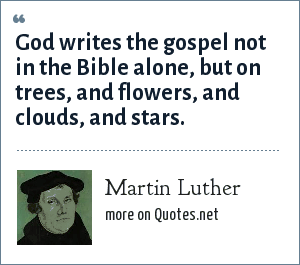 Martin Luther: God writes the gospel not in the Bible alone, but on trees, and flowers, and clouds, and stars.