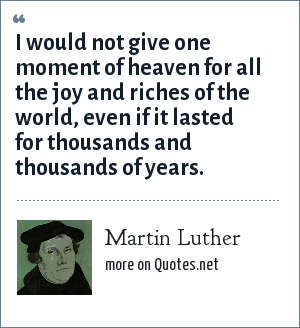 Martin Luther: I would not give one moment of heaven for all the joy and riches of the world, even if it lasted for thousands and thousands of years.