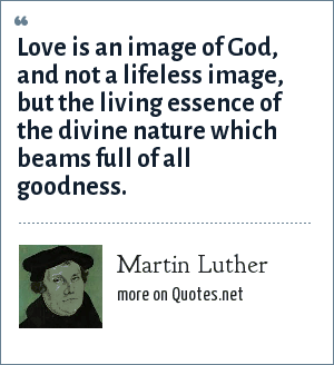 Martin Luther: Love is an image of God, and not a lifeless image, but the living essence of the divine nature which beams full of all goodness.