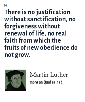 Martin Luther: There is no justification without sanctification, no forgiveness without renewal of life, no real faith from which the fruits of new obedience do not grow.