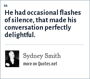 Sydney Smith: He had occasional flashes of silence, that made his conversation perfectly delightful.