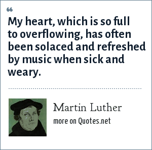 Martin Luther: My heart, which is so full to overflowing, has often been solaced and refreshed by music when sick and weary.