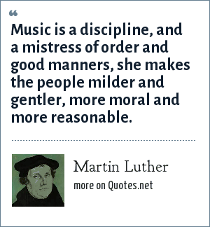 Martin Luther: Music is a discipline, and a mistress of order and good manners, she makes the people milder and gentler, more moral and more reasonable.