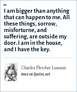 Charles Fletcher Lummis: I am bigger than anything that can happen to me. All these things, sorrow, misforturne, and suffering, are outside my door. I am in the house, and I have the key.