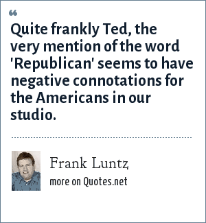 Frank Luntz: Quite frankly Ted, the very mention of the word 'Republican' seems to have negative connotations for the Americans in our studio.