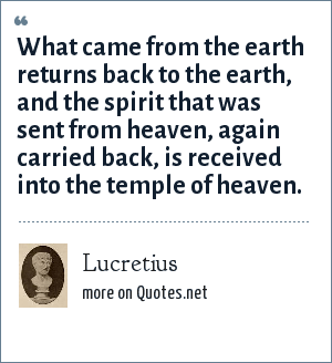 Lucretius: What came from the earth returns back to the earth, and the spirit that was sent from heaven, again carried back, is received into the temple of heaven.