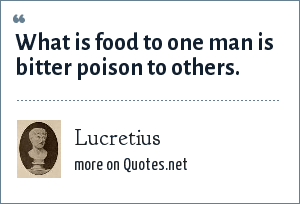 Lucretius: What is food to one man is bitter poison to others.