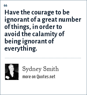 Sydney Smith: Have the courage to be ignorant of a great number of things, in order to avoid the calamity of being ignorant of everything.