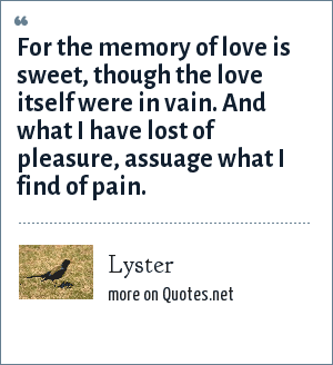 Lyster: For the memory of love is sweet, though the love itself were in vain. And what I have lost of pleasure, assuage what I find of pain.