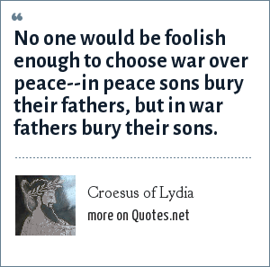 Croesus of Lydia: No one would be foolish enough to choose war over peace--in peace sons bury their fathers, but in war fathers bury their sons.