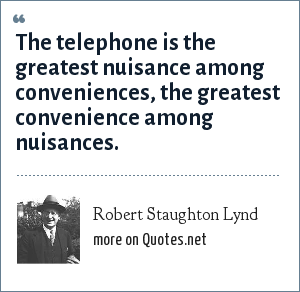 Robert Staughton Lynd: The telephone is the greatest nuisance among conveniences, the greatest convenience among nuisances.