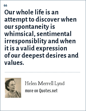 Helen Merrell Lynd: Our whole life is an attempt to discover when our spontaneity is whimsical, sentimental irresponsiblity and when it is a valid expression of our deepest desires and values.