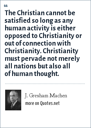 J. Gresham Machen: The Christian cannot be satisfied so long as any human activity is either opposed to Christianity or out of connection with Christianity. Christianity must pervade not merely all nations but also all of human thought.