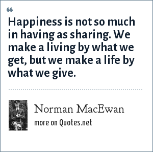 Norman MacEwan: Happiness is not so much in having as sharing. We make a living by what we get, but we make a life by what we give.