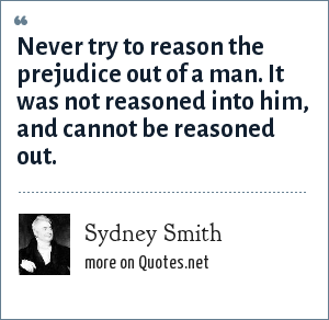 Sydney Smith: Never try to reason the prejudice out of a man. It was not reasoned into him, and cannot be reasoned out.
