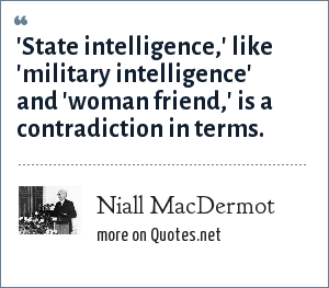 Niall MacDermot: 'State intelligence,' like 'military intelligence' and 'woman friend,' is a contradiction in terms.