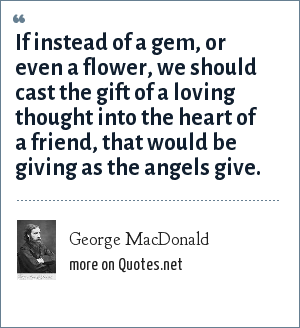 George MacDonald: If instead of a gem, or even a flower, we should cast the gift of a loving thought into the heart of a friend, that would be giving as the angels give.