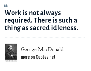 George MacDonald: Work is not always required. There is such a thing as sacred idleness.