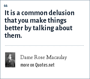 Dame Rose Macaulay: It is a common delusion that you make things better by talking about them.