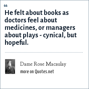 Dame Rose Macaulay: He felt about books as doctors feel about medicines, or managers about plays - cynical, but hopeful.