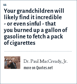 Dr. Paul MacCready, Jr.: Your grandchildren will likely find it incredible - or even sinful - that you burned up a gallon of gasoline to fetch a pack of cigarettes
