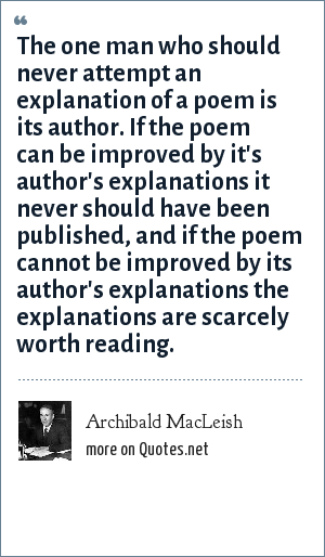 Archibald MacLeish: The one man who should never attempt an explanation of a poem is its author. If the poem can be improved by it's author's explanations it never should have been published, and if the poem cannot be improved by its author's explanations the explanations are scarcely worth reading.