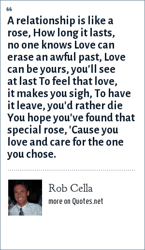 Rob Cella: A relationship is like a rose, How long it lasts, no one knows Love can erase an awful past, Love can be yours, you'll see at last To feel that love, it makes you sigh, To have it leave, you'd rather die You hope you've found that special rose, 'Cause you love and care for the one you chose.
