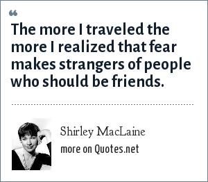 Shirley MacLaine: The more I traveled the more I realized that fear makes strangers of people who should be friends.