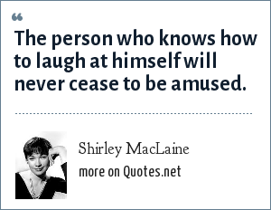 Shirley MacLaine: The person who knows how to laugh at himself will never cease to be amused.