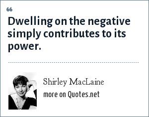 Shirley MacLaine: Dwelling on the negative simply contributes to its power.