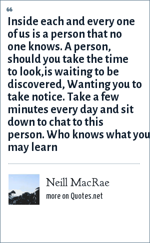 Neill MacRae: Inside each and every one of us is a person that no one knows. A person, should you take the time to look,is waiting to be discovered, Wanting you to take notice. Take a few minutes every day and sit down to chat to this person. Who knows what you may learn