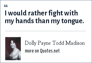 Dolly Payne Todd Madison: I would rather fight with my hands than my tongue.