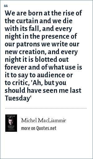Michel MacLiammir: We are born at the rise of the curtain and we die with its fall, and every night in the presence of our patrons we write our new creation, and every night it is blotted out forever and of what use is it to say to audience or to critic, 'Ah, but you should have seen me last Tuesday'